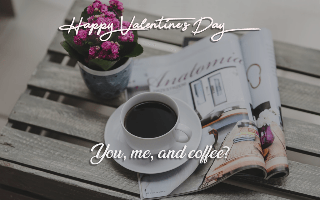 You, me, and some coffee? What do you say this valentine's day?